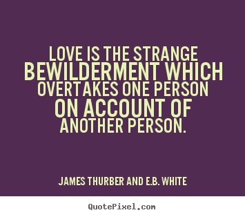Love Is The Strange Bewilderment Which Overtakes One Person On Account Of Another Person