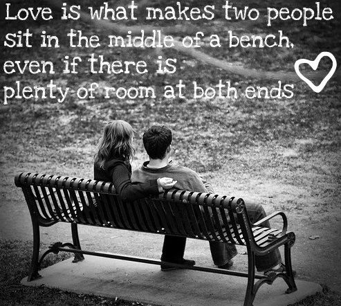 Love Is What Makes Two People Sit In The Middle Of a Bench. Even If There Is Plenty Of Room At Both Ends