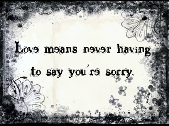 Love Means Never Having To Say You're Sorry ~ Aplology Quotes