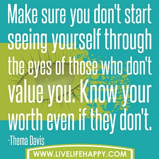 Make Sure You Don't Start Seeing Yourself Through The Eyes Of Those Who Don't Value You. Know Your Worth Even If They Don't