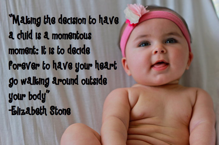 """""""Making The Decision To Have a Child Is a Momentous Moment, It Is To Decide Forever To Have Your Heart Go Walking Around Outside Your Body"""""""