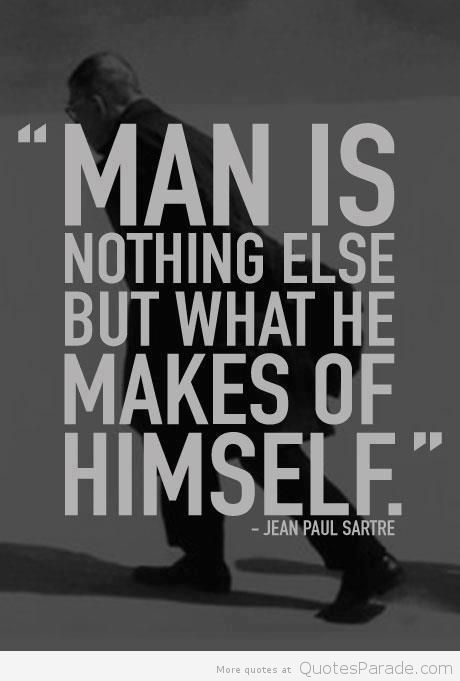 """Man Is Nothing Else But What He Makes Of Himself"""