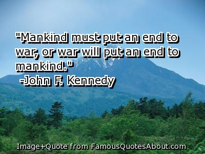 """Mankind Must Put An End To War, Or War Will Put An End To Mankind"""