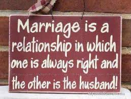 Marriage Is A Relationship In Which One Is Always Right And The Other Is The Husband!