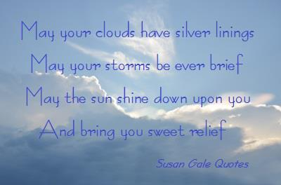 May Your Clouds Have Silver Linings May Your Storms Be Ever Brief May The Sun Shine Down Upon You And Bring You Sweet Relief