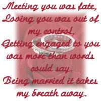 Meeting You Was Fate, Losing You Was Out Of My Control, Getting Engaged To You Was More Than Words Could Say. Being Married It Takes My Breath Away
