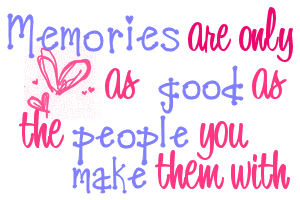 Memories Are Only As Good As The People You Make Them With