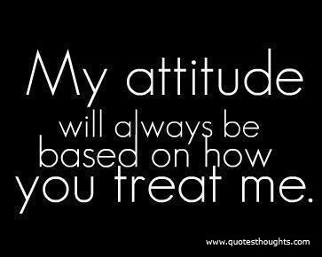 My Attitude Is Based On How You treat me ~ Attitude Quote  Quotespictures.com