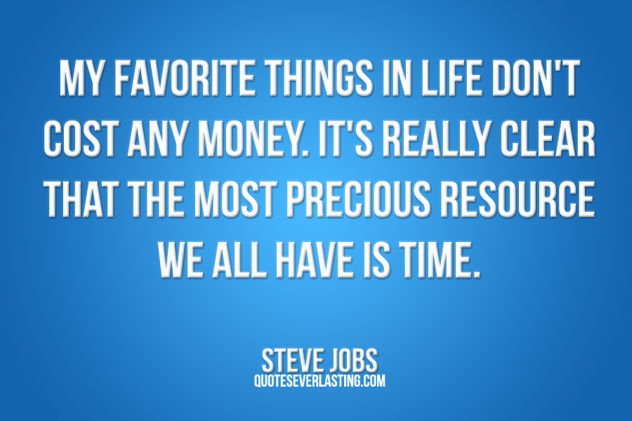My Favorite Things In Life Don't Cost Any Money. It's Really Clear That The Most Precious Resource We All Have Is Time