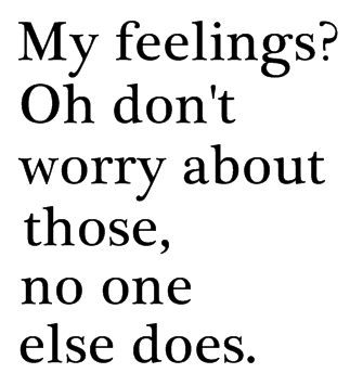 My Feelings! Oh Don't Worry About Those, No One Else Does