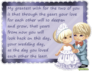 My Greatest Wish For The Two Of You Is That Through The Years Your Love For Each Other Will So Deepen And Grow, That Years From Now You Will Look Back On This Day, Your Wedding Day, As The Day You Loved Each Other
