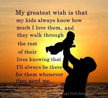 My Greatest Wish Is That My Kids Always Know How Much I Love Them, And They Walk Through The Rest of Their Lives Knowing That I'll Always Be There For Them Whenever They Need Me