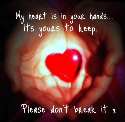 My Heart Is In Your Hands It's Yours To Keep, Please Don't Break It