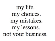 My Life. My Choices. My Mistakes. My Lesson. Not Your Business