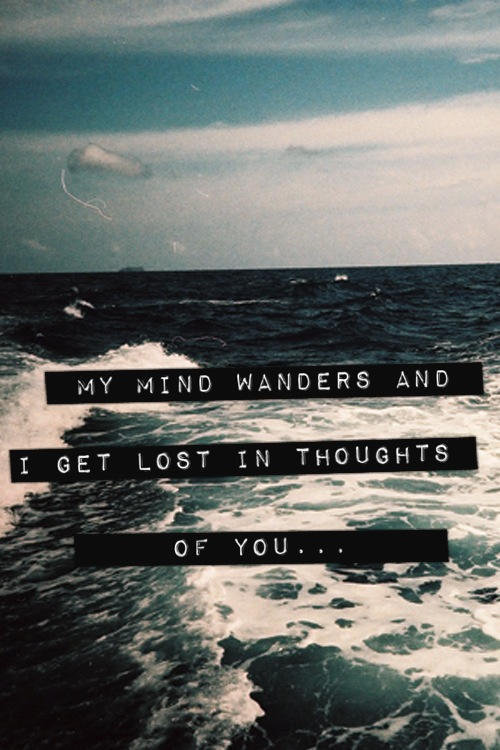 My Mind Wanders And I Get Lost In Thoughts Of You