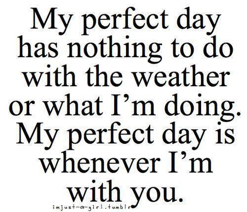 My Perfect Day Has Nothing To Do With The Weather Or What I'm Doing. My Perfect Day Is Whenever I'm With You