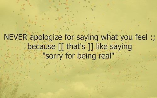 "Never Apologize For Saying What You Feel Because Like Saying ""Sorry For Being Real"" ~ Apology Quote"