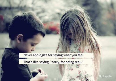 "Never Apologize For Saying What You Feel That's Like Saying ""Sorry For Being Real"" ~ Apology Quote"