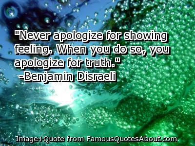 """Never Apologize For Showing Feeling, When You Do So, You Apologize For Truth"" ~ Apology Quote"