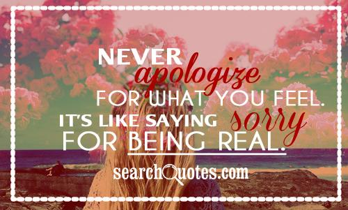 Never Apologize For What What You Feel. It's Like Saying Sorry For Being Real ~ Apology Quote