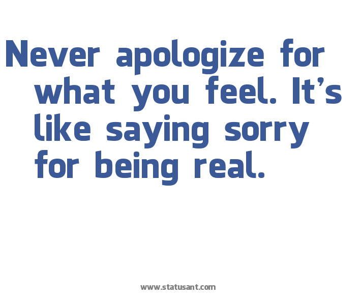 If You Feel Like You Are Being: Never Apologize For What You Feel. It's Like Saying Sorry