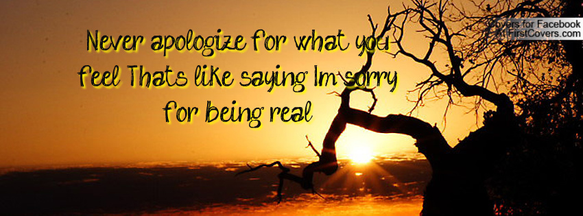 Never Apologize For What You Feel Thats Like Saying Im Sorry For Being Real ~ Apology Quote