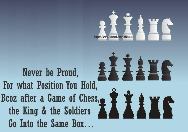Never Be Proud, For What Position You Hold, Bcoz After a Game Of Chess The King & The Soldiers Go Into The Same Box