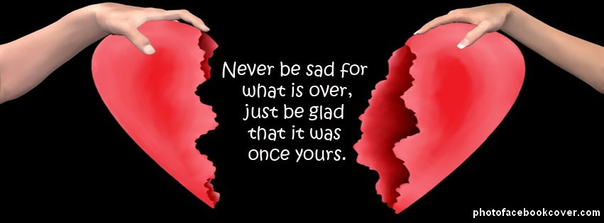 Never Be Sad For What Is Over, Just Be Glad That It Was Once Yours