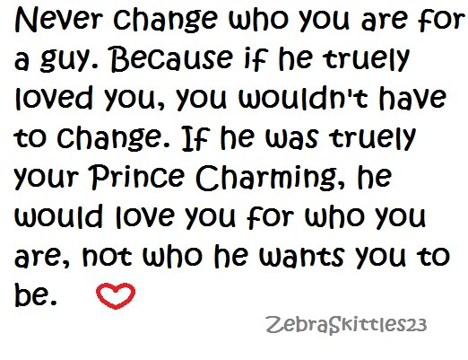 Never Change Who You Are For a Guy. Because If He Truely Loved You, You Wouldn't Have To Change. If He Was Truely Your Prince Charming, He Would Love You For Who You Are, Not Who He Wants You To Be