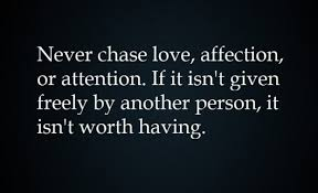 Never Chase Love, Affection, Or Attention. If It Isn't Given Freely By Another Person, It Isn't Worth Having