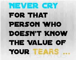 Never Cry For That Person Who Doesn't Know The Value Of Your Tears