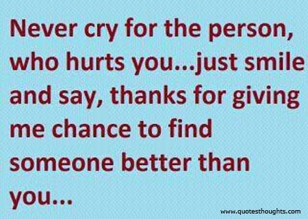 Never Cry For The Person, Who Hurts You, Just Smile And Say, Thanks For Giving Me Chance To Find Someone Better Than You