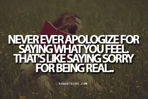 Never Ever Apologize For Saying What You Feel. That's Like Saying Sorry For Being Real ~ Apology Quote