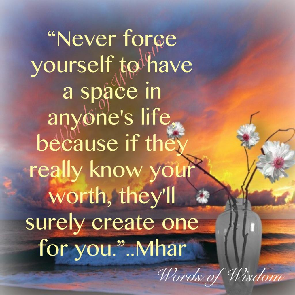 """""""Never Force Yourself To Have A Space In Anyone's Life Because If They Really Know Your Worth, They'll Surely Create One For You"""""""