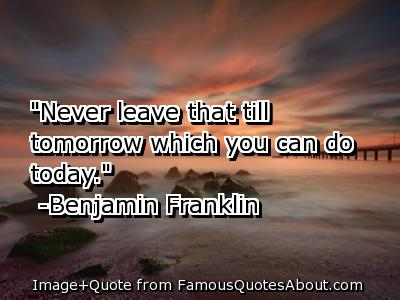 """Never Leave That Till Tomorrow Which You Can Do Today"""