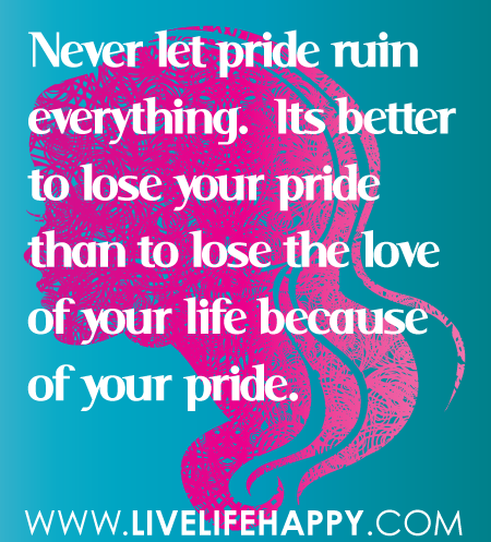 Quotes About Love Of Your Life : ... your-pride-than-to-lose-the-love-of-your-life-because-of-your-pride