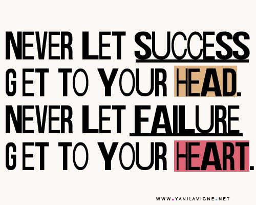 Never Let Success Get Your Head. Never Let Failure Get To Your Heart
