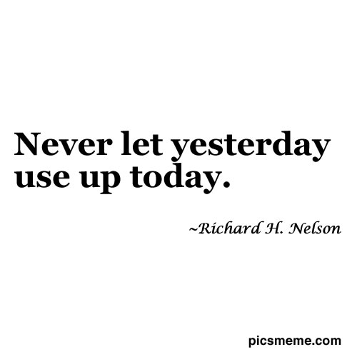Never Let Yesterday Use Up Today