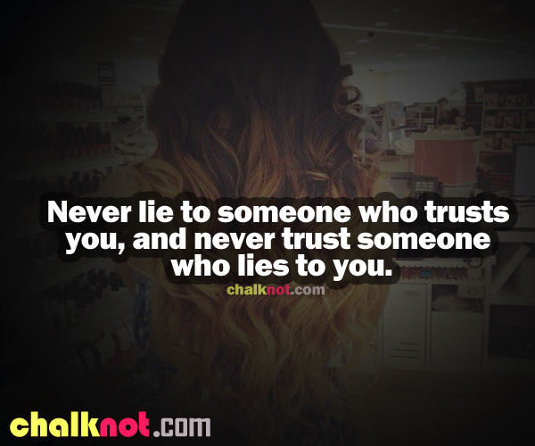 Never Lie To Someone Who Trusts You, And Never Trust Someone Who Lies To You