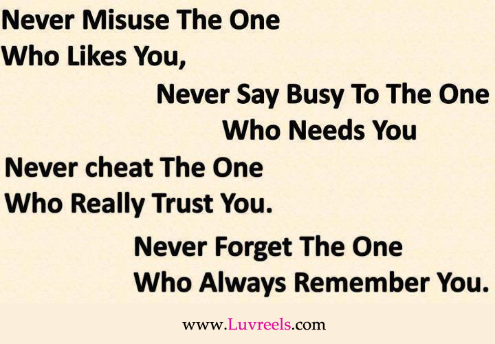 Never Misuse The One Who Likes You, Never Say Busy To The One Who Needs You, Never Cheat The One Who Really Trust You. Never Forget The One Who Always Remember You
