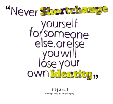 """Never Shortchange Yourself For Someone Else, Orelse Youwill Lose Your Own Identitg"""