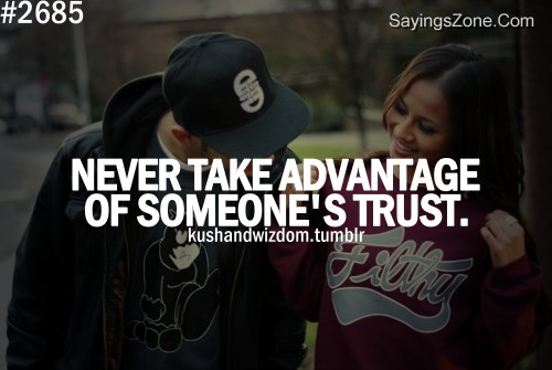 Never Take Advantage Of Someone's Trust