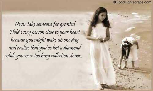 Never Take Someone For Granted Hold Every Person Close To Your Heart Beacuse You Might Wake Up One Day And Realize That You've Lost a Diamond While You Were Too Busy Collection Stones