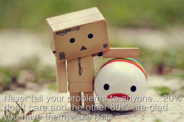 Never Tell Your Problems To Anyone, 20% Don't Care And He Other 80% Are Glad You Have Them