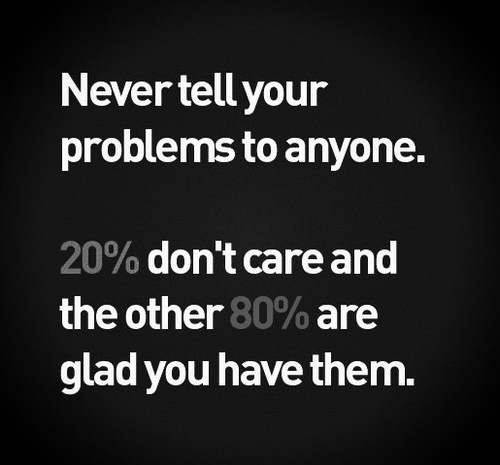 Never Tell Your Problems To Anyone. 20% Don't Care And The Other 80% Are Glad You