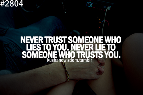 Never Trust Someone Who Lies To You. Never Lie To Someone Who Trusts You