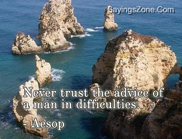 Never Trust The Advice Of A Man In Difficulties