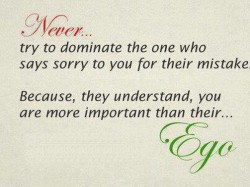 Never Try To Dominate The One Who Says Sorry To You For Their Mistake. Because, They Understand, You Are More Important Than Their Ego ~ Apology Quote