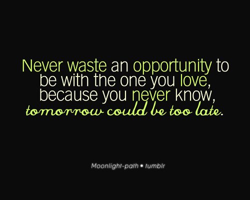 Never Waste An Opportunity To Be With The One You Love, Because You Never Know, Tomorrow Could Be Too Late ~ Apology Quote