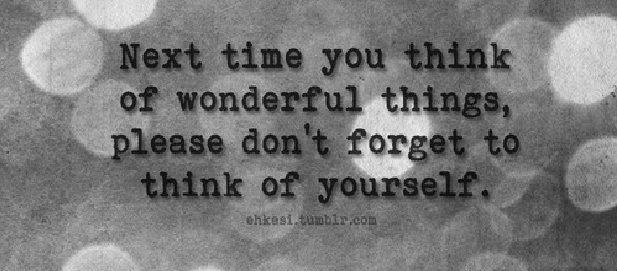 Next Time You Think Of Wonderful Things, Please Don't Forget To Think Of Yourself